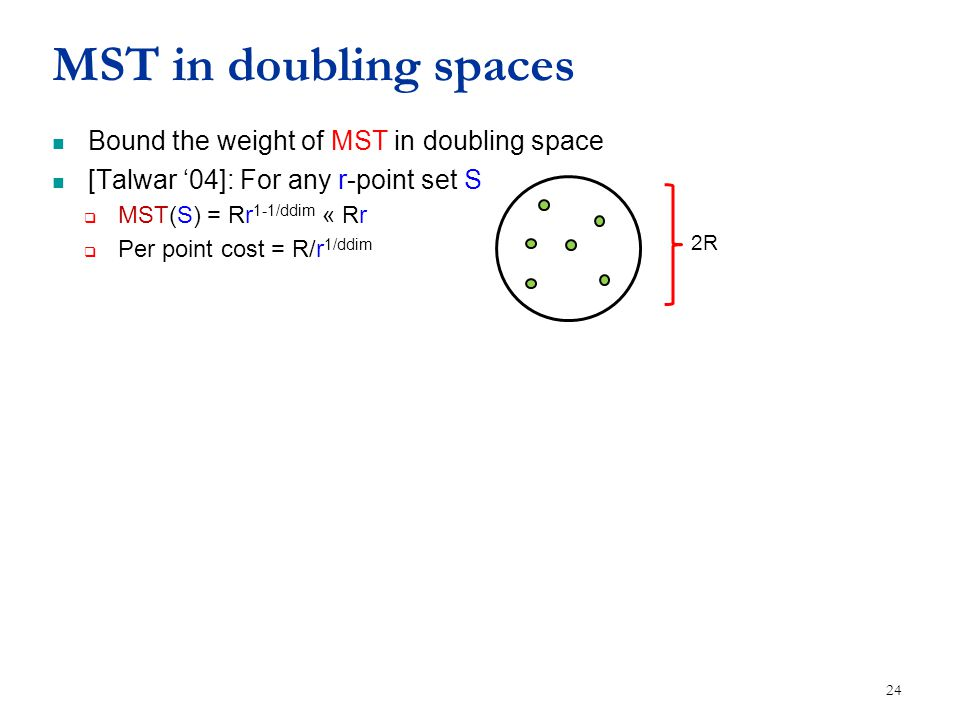 MST in doubling spaces Bound the weight of MST in doubling space [Talwar '04]: For any r-point set S  MST(S) = Rr 1-1/ddim « Rr  Per point cost = R/