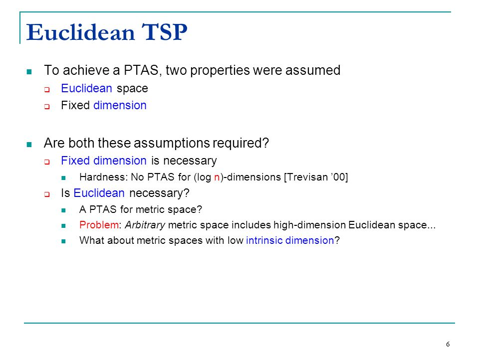 6 To achieve a PTAS, two properties were assumed  Euclidean space  Fixed dimension Are both these assumptions required.