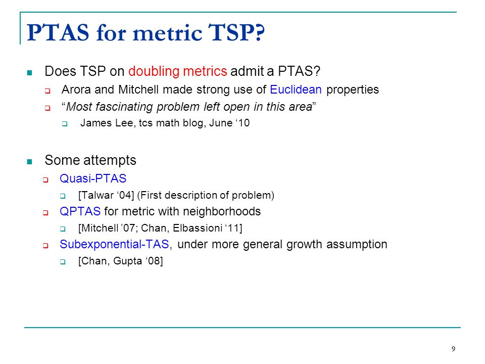 """9 PTAS for metric TSP? Does TSP on doubling metrics admit a PTAS?  Arora and Mitchell made strong use of Euclidean properties  """"Most fascinating pro"""