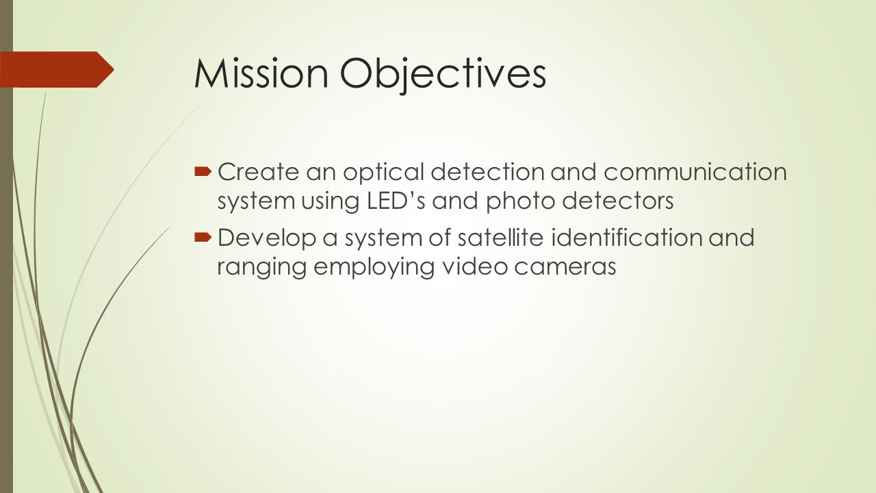Mission Objectives  Create an optical detection and communication system using LED's and photo detectors  Develop a system of satellite identification and ranging employing video cameras