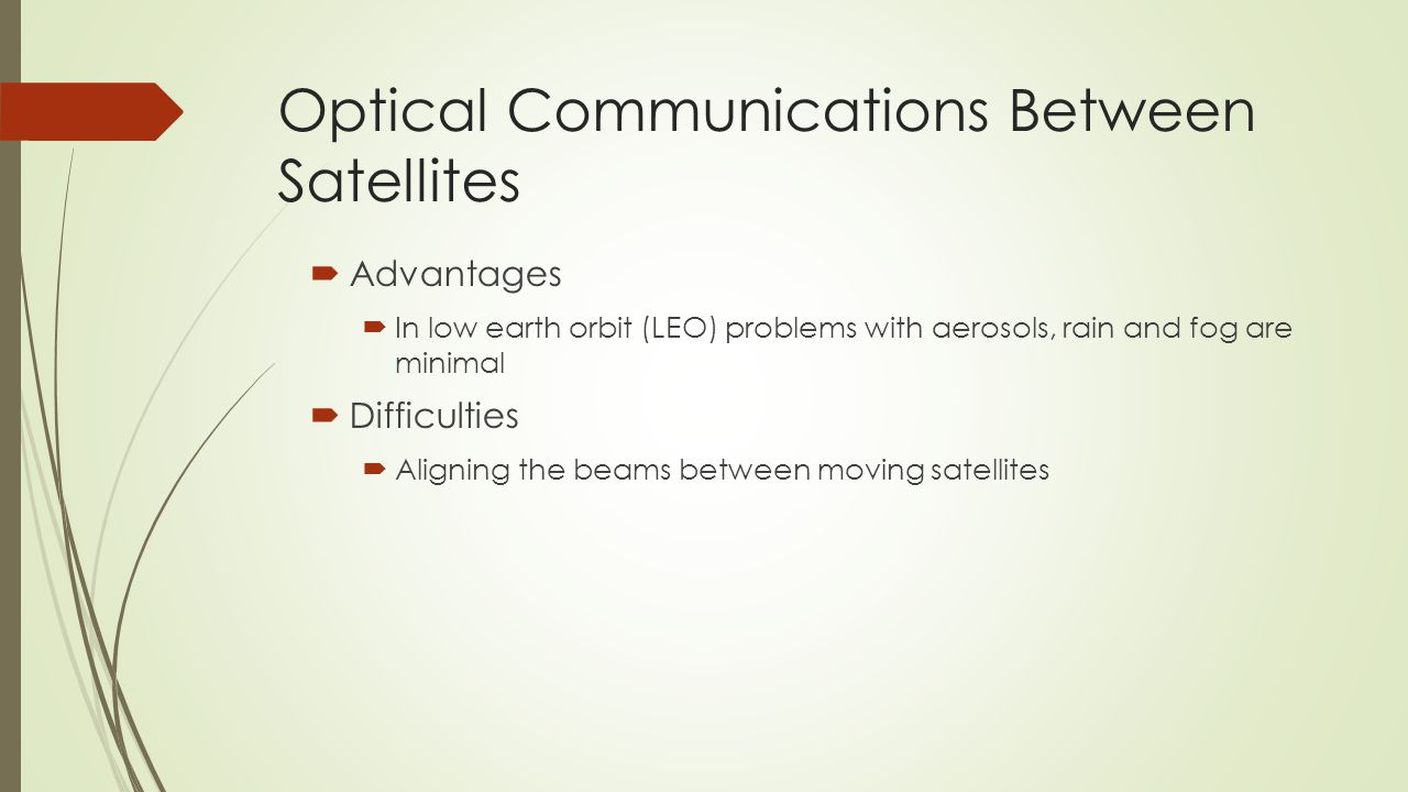 Optical Communications Between Satellites  Advantages  In low earth orbit (LEO) problems with aerosols, rain and fog are minimal  Difficulties  Aligning the beams between moving satellites