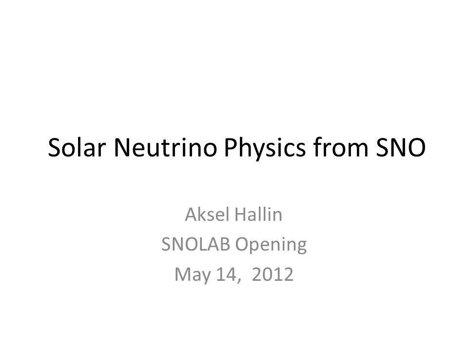 Solar Neutrino Physics from SNO Aksel Hallin SNOLAB Opening May 14, 2012
