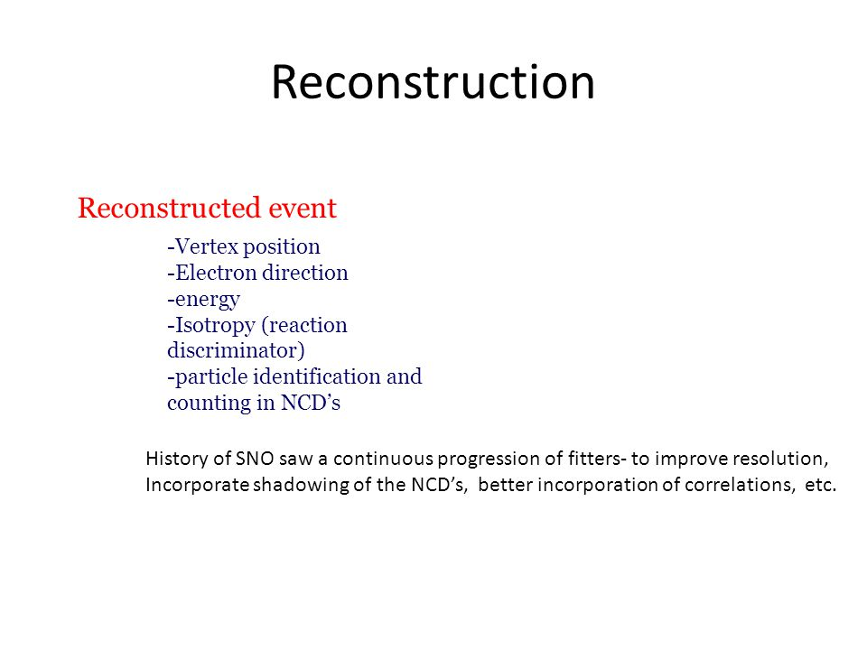 Reconstruction Reconstructed event -Vertex position -Electron direction -energy -Isotropy (reaction discriminator) -particle identification and counting in NCD's History of SNO saw a continuous progression of fitters- to improve resolution, Incorporate shadowing of the NCD's, better incorporation of correlations, etc.