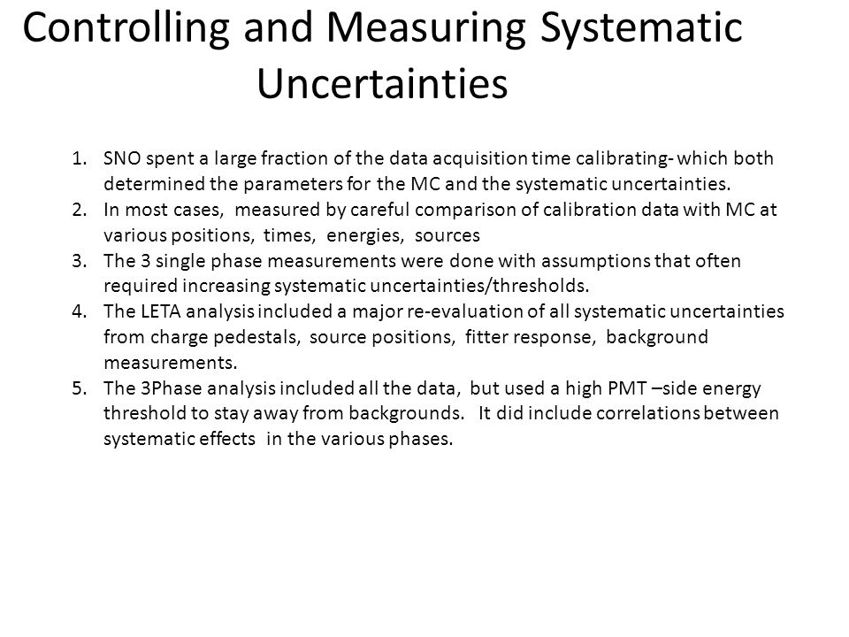 Controlling and Measuring Systematic Uncertainties 1.SNO spent a large fraction of the data acquisition time calibrating- which both determined the parameters for the MC and the systematic uncertainties.