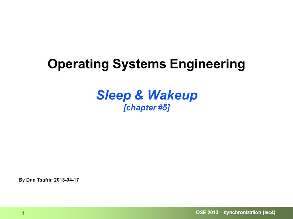 OSE 2013 – synchronization (lec4) 1 Operating Systems Engineering Sleep & Wakeup [chapter #5] By Dan Tsafrir, 2013-04-17