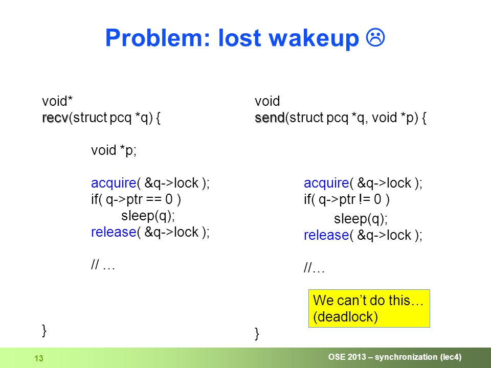 OSE 2013 – synchronization (lec4) 13 Problem: lost wakeup  recv void* recv(struct pcq *q) { void *p; acquire( &q->lock ); if( q->ptr == 0 ) sleep(q); release( &q->lock ); // … } send void send(struct pcq *q, void *p) { acquire( &q->lock ); if( q->ptr != 0 ) sleep(q); release( &q->lock ); //… } We can't do this… (deadlock)