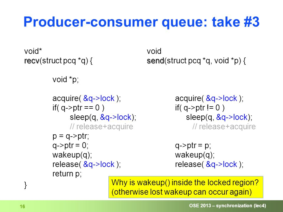 OSE 2013 – synchronization (lec4) 16 Producer-consumer queue: take #3 recv void* recv(struct pcq *q) { void *p; acquire( &q->lock ); if( q->ptr == 0 ) sleep(q, &q->lock); // release+acquire p = q->ptr; q->ptr = 0; wakeup(q); release( &q->lock ); return p; } send void send(struct pcq *q, void *p) { acquire( &q->lock ); if( q->ptr != 0 ) sleep(q, &q->lock); // release+acquire q->ptr = p; wakeup(q); release( &q->lock ); } Why is wakeup() inside the locked region.