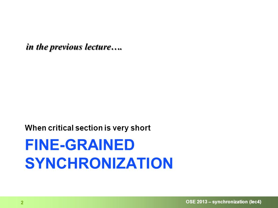 OSE 2013 – synchronization (lec4) 2 FINE-GRAINED SYNCHRONIZATION When critical section is very short in the previous lecture….