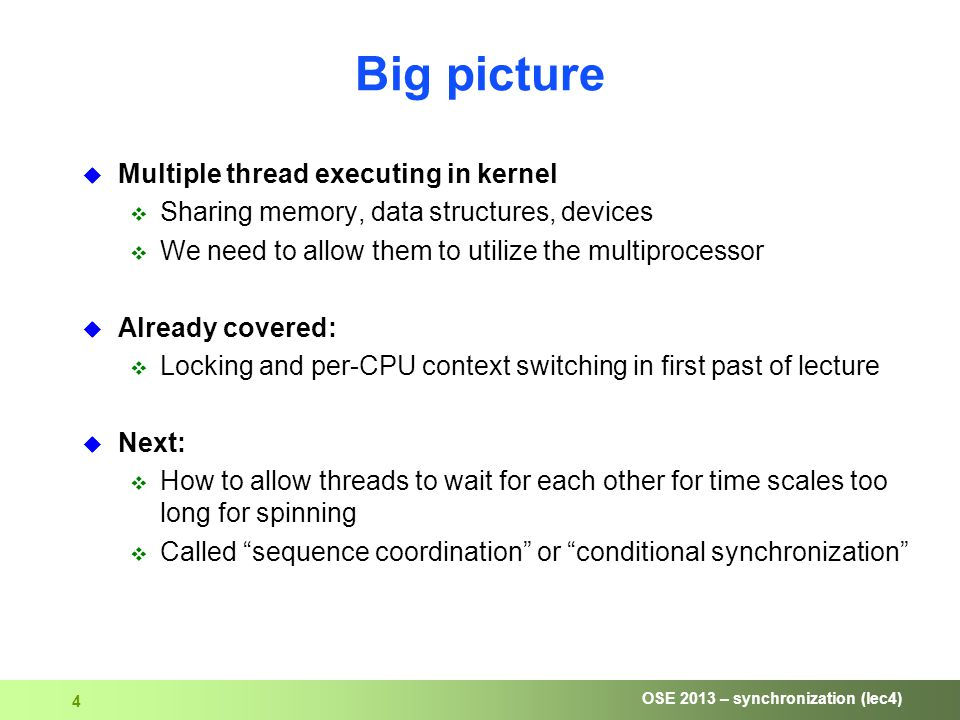 OSE 2013 – synchronization (lec4) 4 Big picture  Multiple thread executing in kernel  Sharing memory, data structures, devices  We need to allow them to utilize the multiprocessor  Already covered:  Locking and per-CPU context switching in first past of lecture  Next:  How to allow threads to wait for each other for time scales too long for spinning  Called sequence coordination or conditional synchronization