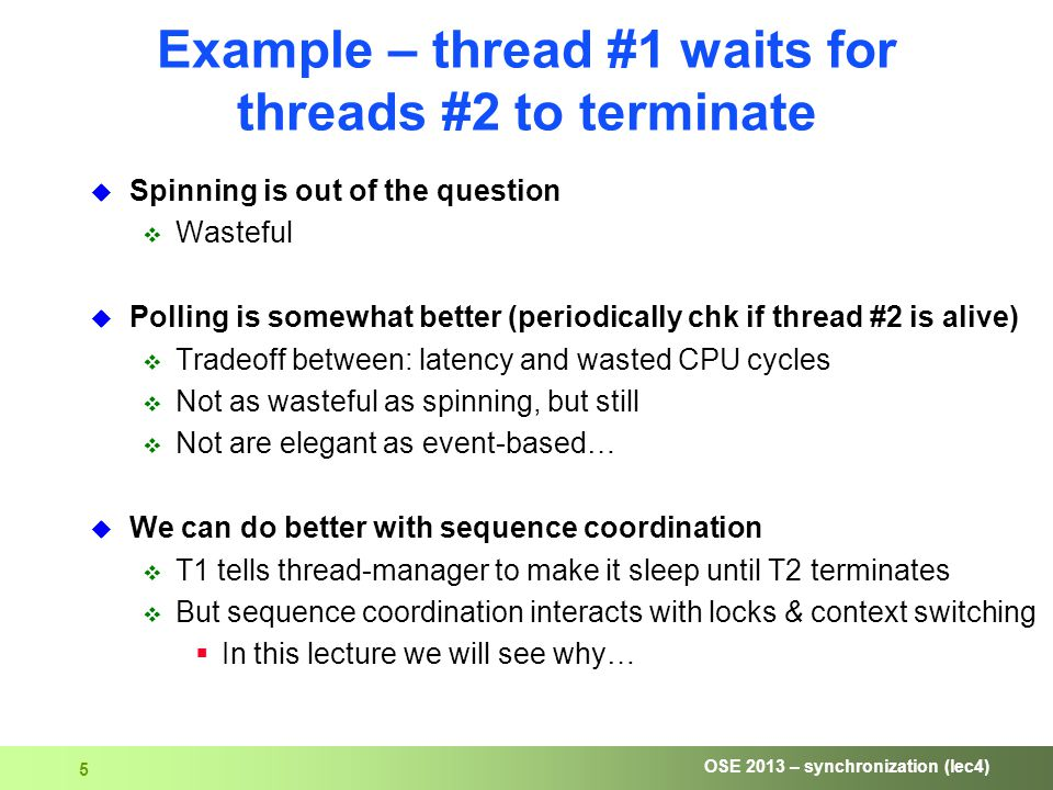 OSE 2013 – synchronization (lec4) 5 Example – thread #1 waits for threads #2 to terminate  Spinning is out of the question  Wasteful  Polling is somewhat better (periodically chk if thread #2 is alive)  Tradeoff between: latency and wasted CPU cycles  Not as wasteful as spinning, but still  Not are elegant as event-based…  We can do better with sequence coordination  T1 tells thread-manager to make it sleep until T2 terminates  But sequence coordination interacts with locks & context switching  In this lecture we will see why…