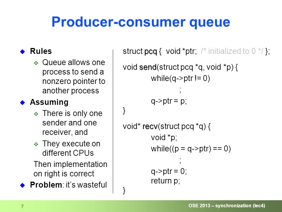 OSE 2013 – synchronization (lec4) 7 Producer-consumer queue pcq struct pcq { void *ptr; /* initialized to 0 */ }; send void send(struct pcq *q, void *p) { while(q->ptr != 0) ; q->ptr = p; } recv void* recv(struct pcq *q) { void *p; while((p = q->ptr) == 0) ; q->ptr = 0; return p; }  Rules  Queue allows one process to send a nonzero pointer to another process  Assuming  There is only one sender and one receiver, and  They execute on different CPUs Then implementation on right is correct  Problem: it's wasteful
