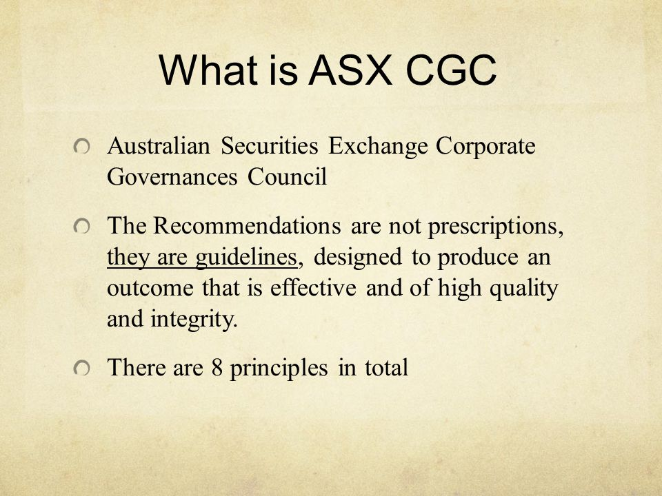 What is ASX CGC Australian Securities Exchange Corporate Governances Council The Recommendations are not prescriptions, they are guidelines, designed to produce an outcome that is effective and of high quality and integrity.