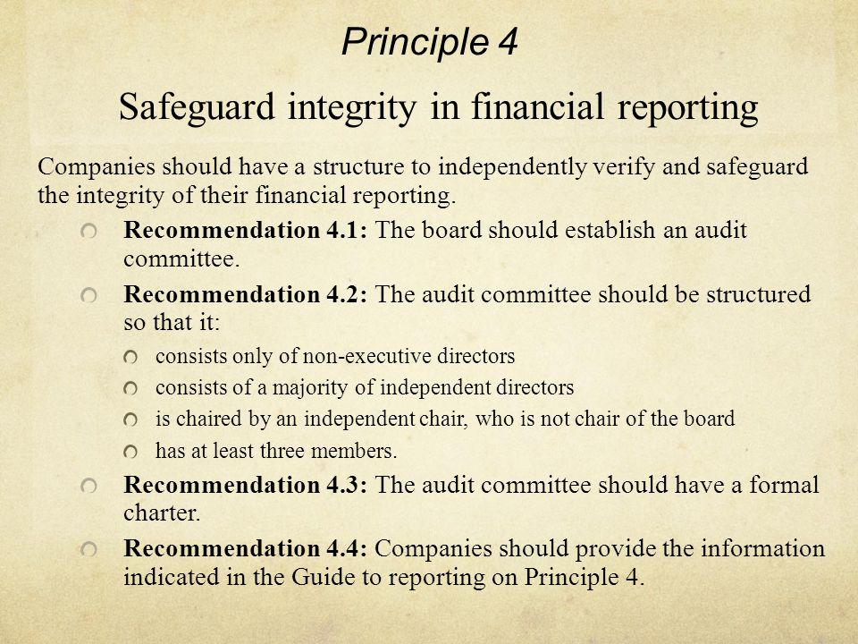 Principle 4 Safeguard integrity in financial reporting Companies should have a structure to independently verify and safeguard the integrity of their financial reporting.