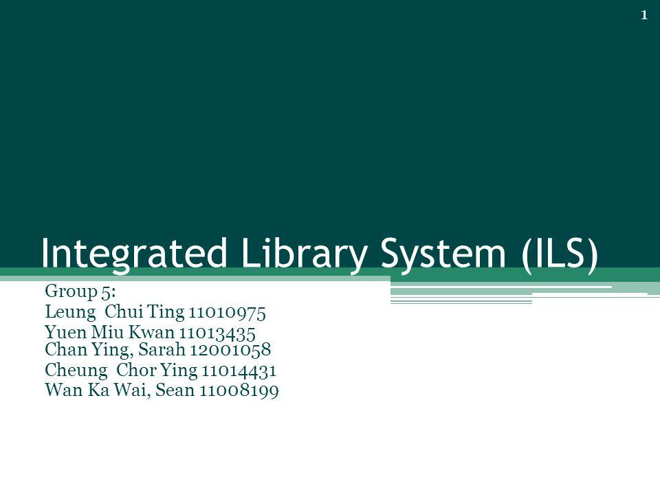 Integrated Library System (ILS) Group 5: Leung Chui Ting 11010975 Yuen Miu Kwan 11013435 Chan Ying, Sarah 12001058 Cheung Chor Ying 11014431 Wan Ka Wai, Sean 11008199 1