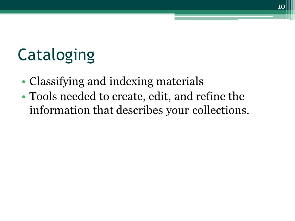 Cataloging Classifying and indexing materials Tools needed to create, edit, and refine the information that describes your collections.