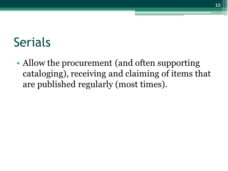Serials Allow the procurement (and often supporting cataloging), receiving and claiming of items that are published regularly (most times).