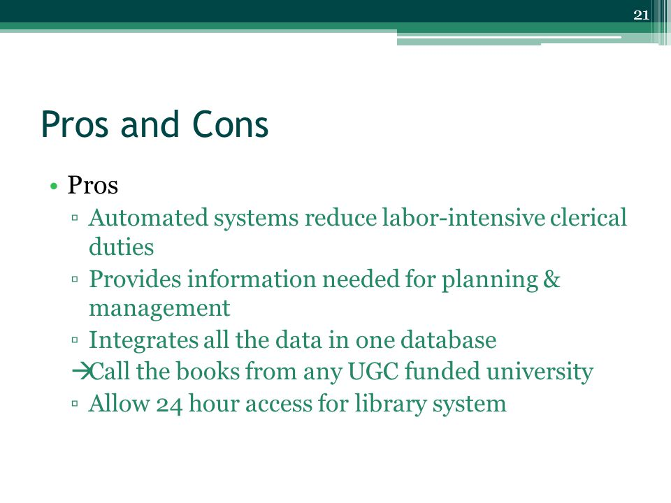 Pros and Cons Pros ▫Automated systems reduce labor-intensive clerical duties ▫Provides information needed for planning & management ▫Integrates all the data in one database  Call the books from any UGC funded university ▫Allow 24 hour access for library system 21