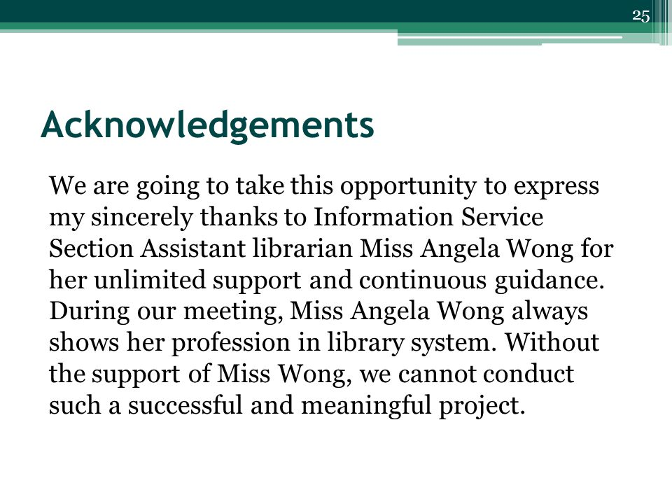 Acknowledgements We are going to take this opportunity to express my sincerely thanks to Information Service Section Assistant librarian Miss Angela Wong for her unlimited support and continuous guidance.