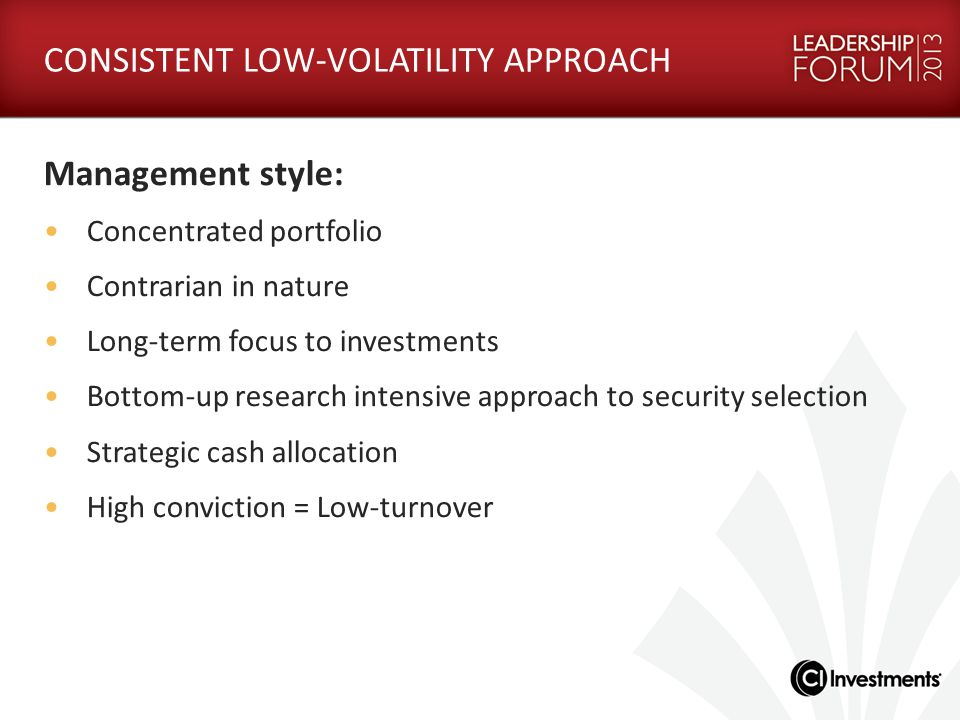 CONSISTENT LOW-VOLATILITY APPROACH Management style: Concentrated portfolio Contrarian in nature Long-term focus to investments Bottom-up research intensive approach to security selection Strategic cash allocation High conviction = Low-turnover