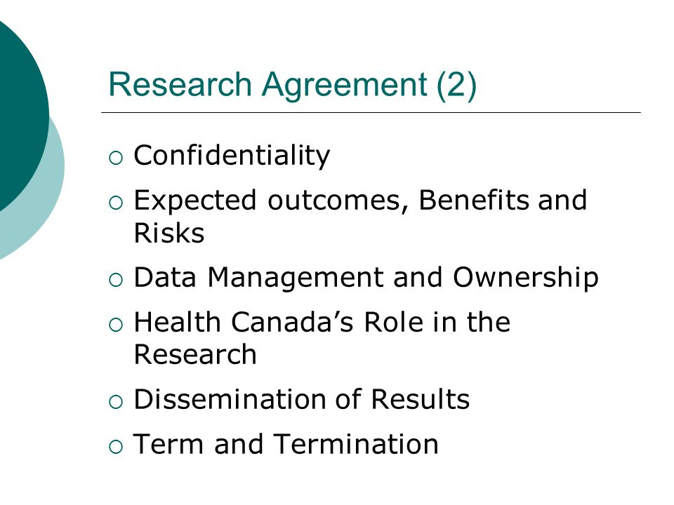 Research Agreement (2)  Confidentiality  Expected outcomes, Benefits and Risks  Data Management and Ownership  Health Canada's Role in the Research  Dissemination of Results  Term and Termination