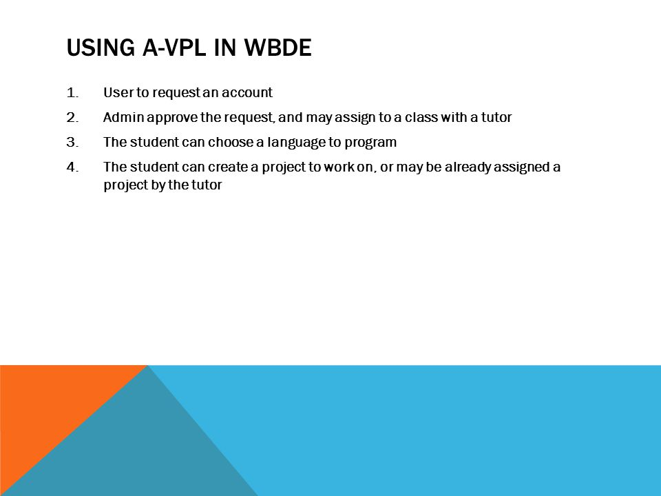 USING A-VPL IN WBDE 1.User to request an account 2.Admin approve the request, and may assign to a class with a tutor 3.The student can choose a language to program 4.The student can create a project to work on, or may be already assigned a project by the tutor