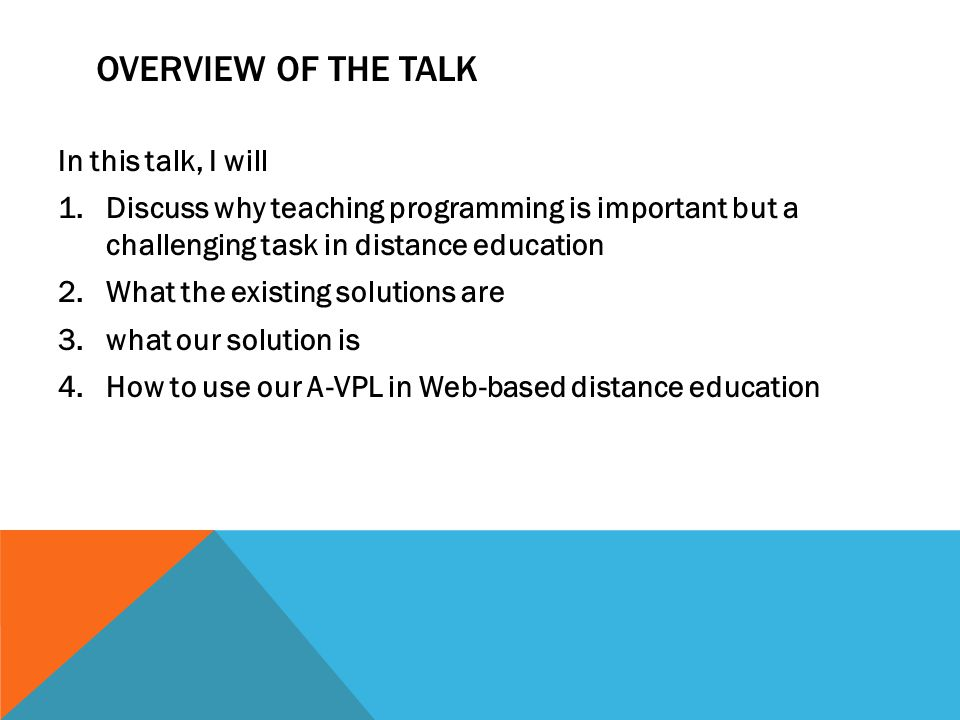 OVERVIEW OF THE TALK In this talk, I will 1.Discuss why teaching programming is important but a challenging task in distance education 2.What the existing solutions are 3.what our solution is 4.How to use our A-VPL in Web-based distance education
