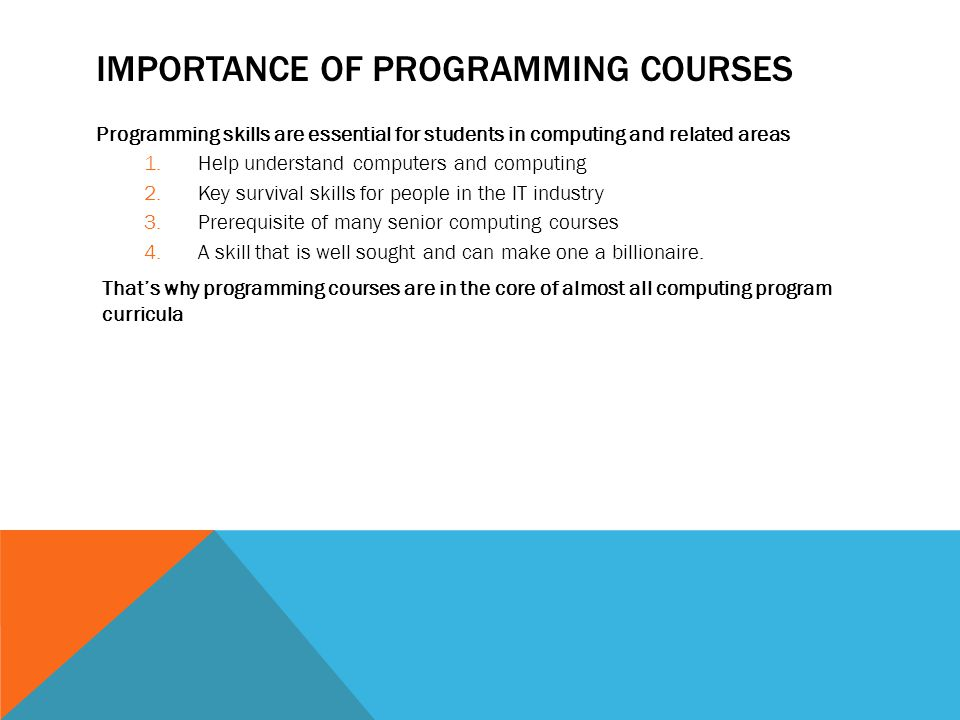 IMPORTANCE OF PROGRAMMING COURSES Programming skills are essential for students in computing and related areas 1.Help understand computers and computing 2.Key survival skills for people in the IT industry 3.Prerequisite of many senior computing courses 4.A skill that is well sought and can make one a billionaire.