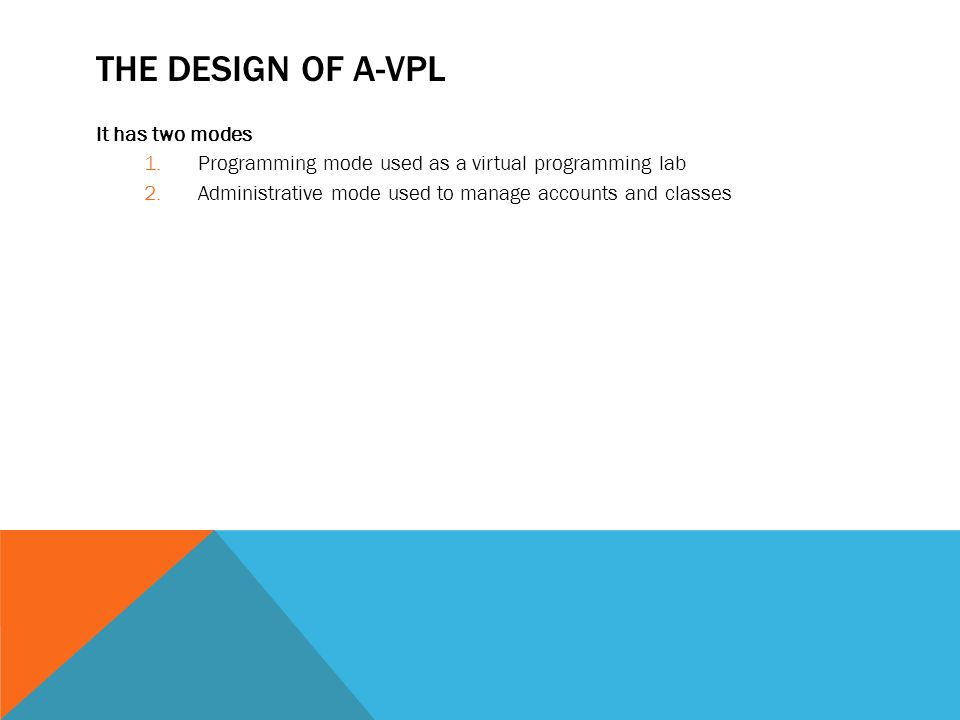 THE DESIGN OF A-VPL It has two modes 1.Programming mode used as a virtual programming lab 2.Administrative mode used to manage accounts and classes