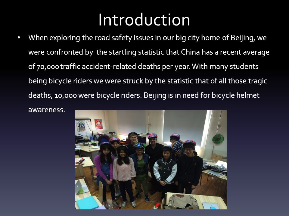 Our Thought Process Identifying major road safety problems in Beijing Our class chose Helmets for our road safety initiative Brainstorming for Ideas on Helmet Awareness Reaching out to the public in Beijing and Creating our projects Evaluating our success and changing someone s life