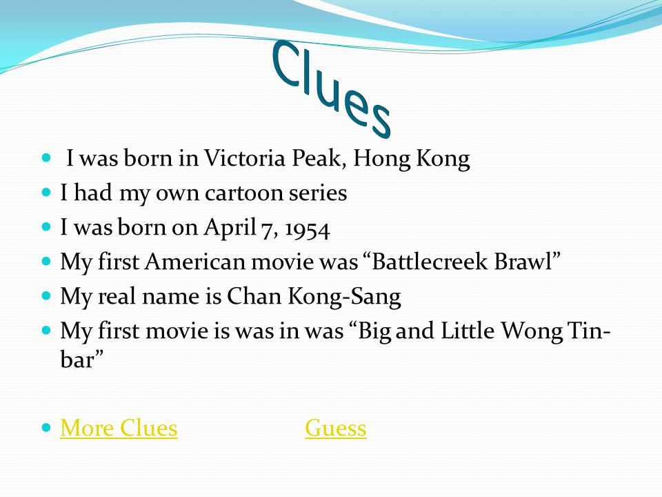 I was born in Victoria Peak, Hong Kong I had my own cartoon series I was born on April 7, 1954 My first American movie was Battlecreek Brawl My real name is Chan Kong-Sang My first movie is was in was Big and Little Wong Tin- bar More CluesGuess More CluesGuess