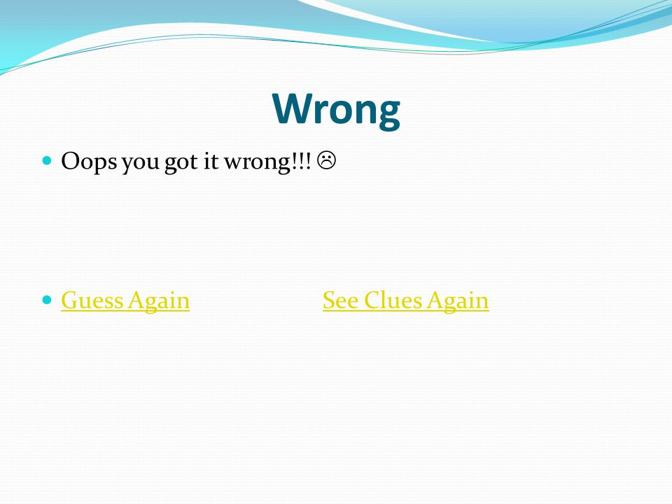 Wrong Oops you got it wrong!!!  Guess Again See Clues Again Guess AgainSee Clues Again