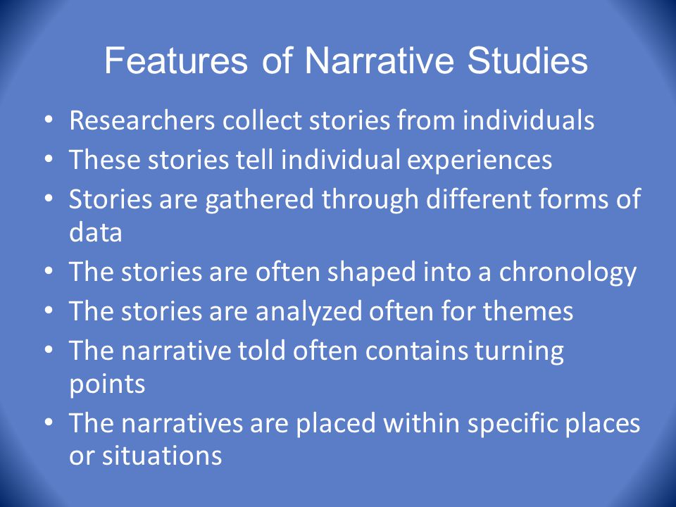 Features of Narrative Studies Researchers collect stories from individuals These stories tell individual experiences Stories are gathered through diff
