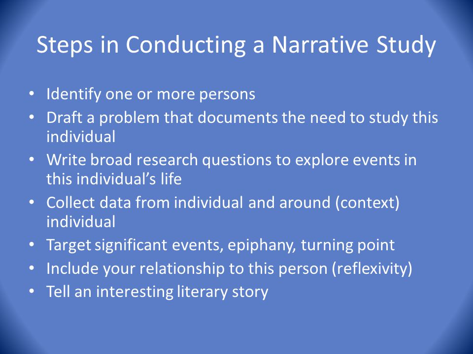 Steps in Conducting a Narrative Study Identify one or more persons Draft a problem that documents the need to study this individual Write broad resear