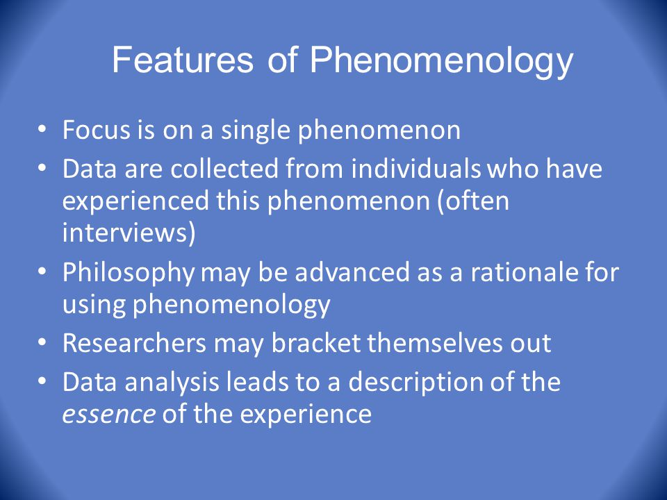 Features of Phenomenology Focus is on a single phenomenon Data are collected from individuals who have experienced this phenomenon (often interviews)