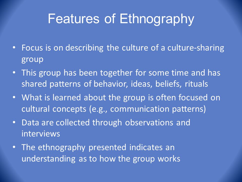 Features of Ethnography Focus is on describing the culture of a culture-sharing group This group has been together for some time and has shared patter