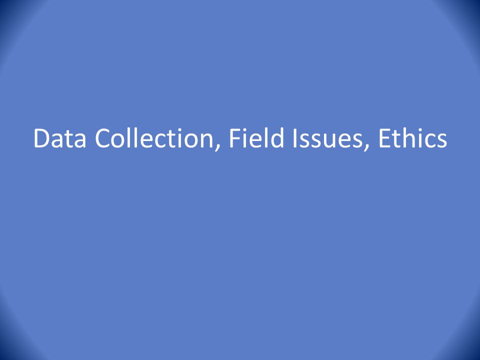 Data Collection, Field Issues, Ethics