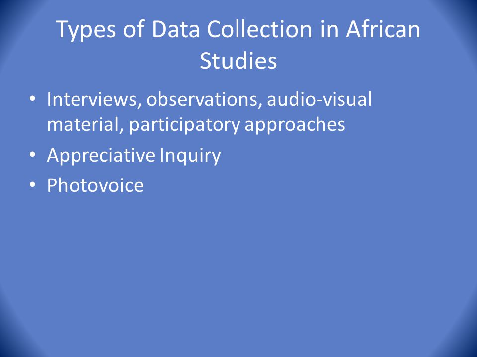 Types of Data Collection in African Studies Interviews, observations, audio-visual material, participatory approaches Appreciative Inquiry Photovoice