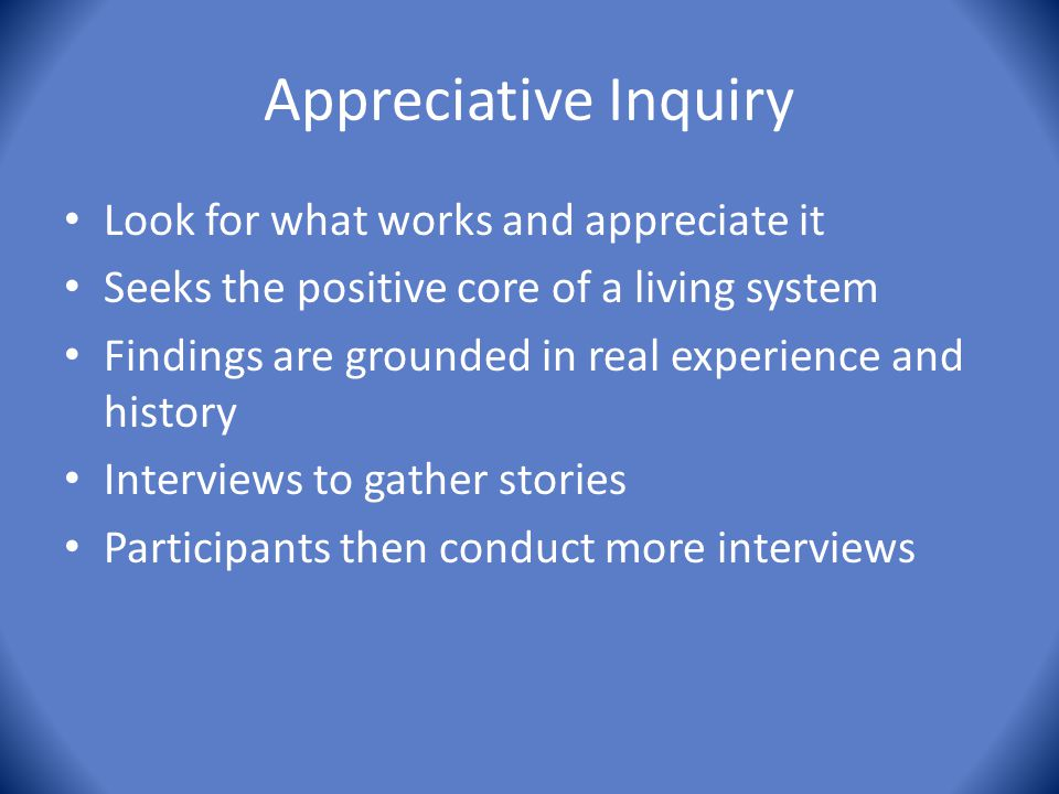 Appreciative Inquiry Look for what works and appreciate it Seeks the positive core of a living system Findings are grounded in real experience and his