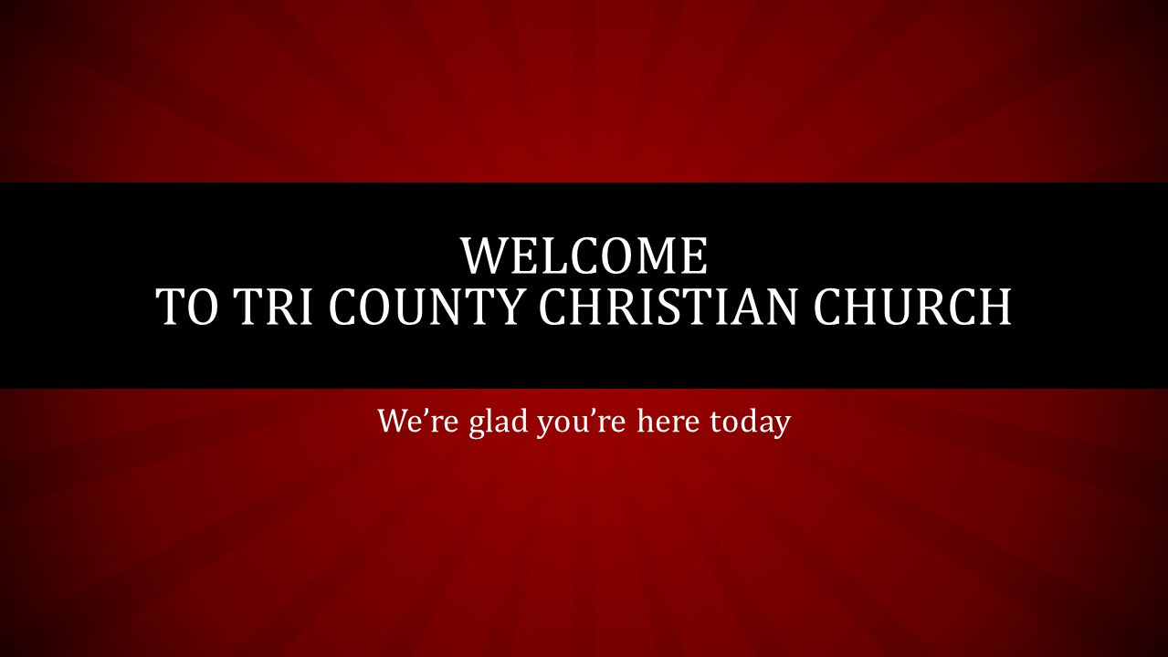 We're glad you're here today WELCOME TO TRI COUNTY CHRISTIAN CHURCH