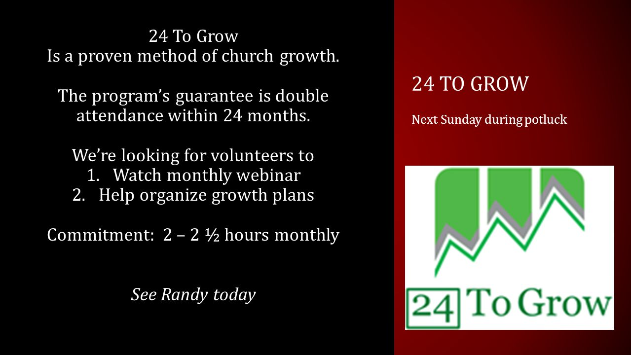 24 TO GROW Next Sunday during potluck 24 To Grow Is a proven method of church growth.