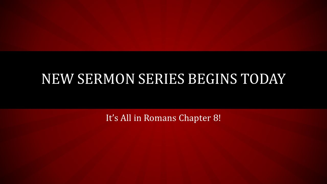 It's All in Romans Chapter 8! NEW SERMON SERIES BEGINS TODAY