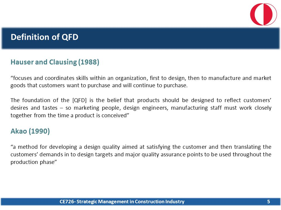 CE726- Strategic Management in Construction Industry46 QFD Application- Example  three most significant customer needs have been ranked as;  security from external threats  parking area/garage  sufficient green area for recreational purposes  highest contributors in the overall success of the project are;  total size of each apartment unit  location of the housing complex  company assigned for the operation and maintenance of the complex  Evaluation of the results  the study satisfied the company professionals; see customer requirements & rival performance structured way  the company decided to use the QFD methodology in future projects  later on an interview has been conducted after 1.5 years, according to this  the company used the outputs in a new housing project  marketing strategy reduced the selling period of the housing units