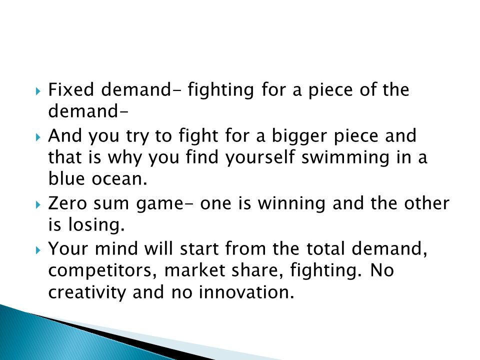  Fixed demand- fighting for a piece of the demand-  And you try to fight for a bigger piece and that is why you find yourself swimming in a blue ocean.
