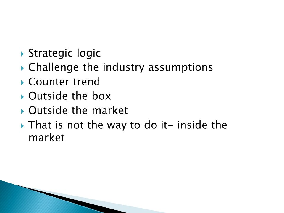  Strategic logic  Challenge the industry assumptions  Counter trend  Outside the box  Outside the market  That is not the way to do it- inside the market