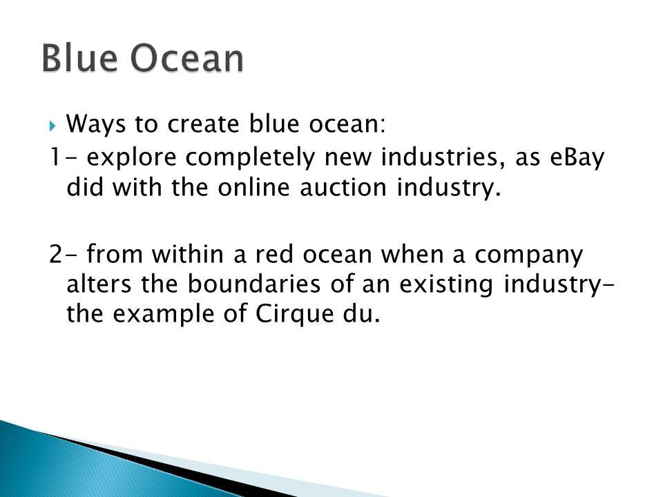  Ways to create blue ocean: 1- explore completely new industries, as eBay did with the online auction industry.