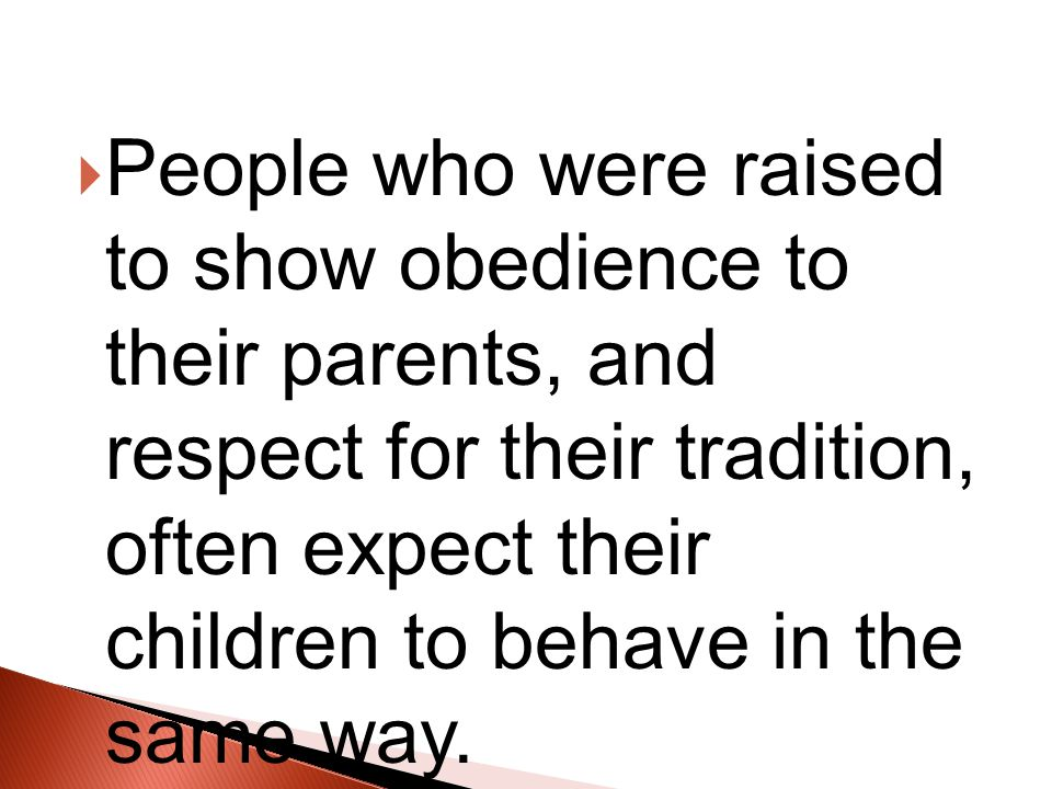  People who were raised to show obedience to their parents, and respect for their tradition, often expect their children to behave in the same way.