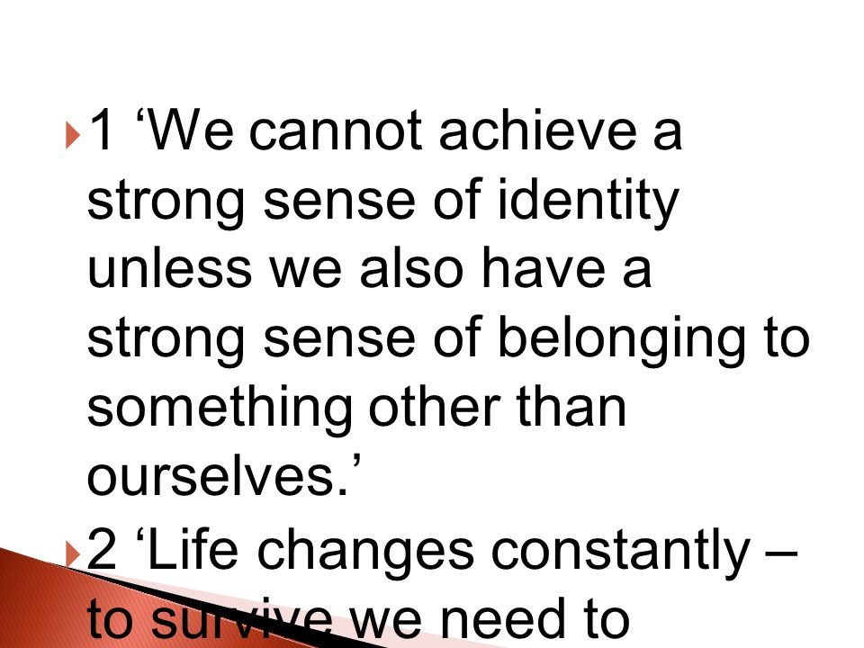  1 'We cannot achieve a strong sense of identity unless we also have a strong sense of belonging to something other than ourselves.'  2 'Life changes constantly – to survive we need to change with it.'