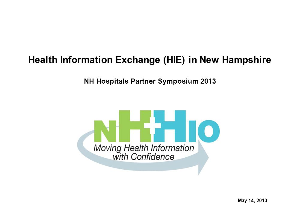 Health Information Exchange (HIE) in New Hampshire NH Hospitals Partner Symposium 2013 May 14, 2013