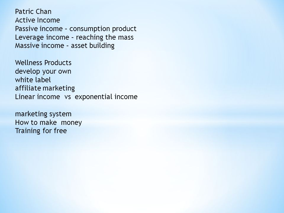 Patric Chan Active Income Passive income – consumption product Leverage income – reaching the mass Massive income – asset building Wellness Products develop your own white label affiliate marketing Linear income vs exponential income marketing system How to make money Training for free