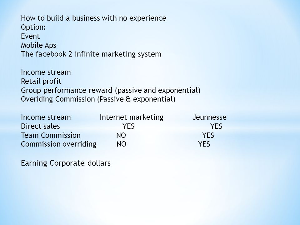 How to build a business with no experience Option: Event Mobile Aps The facebook 2 infinite marketing system Income stream Retail profit Group performance reward (passive and exponential) Overiding Commission (Passive & exponential) Income stream Internet marketing Jeunnesse Direct sales YES YES Team Commission NO YES Commission overriding NO YES Earning Corporate dollars